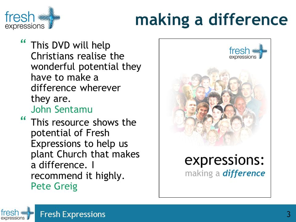 Fresh Expressions3 making a difference This DVD will help Christians realise the wonderful potential they have to make a difference wherever they are.