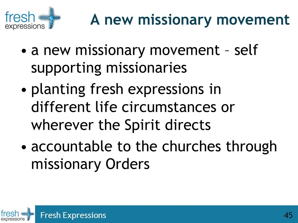 Fresh Expressions45 A new missionary movement a new missionary movement – self supporting missionaries planting fresh expressions in different life circumstances or wherever the Spirit directs accountable to the churches through missionary Orders
