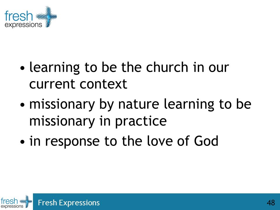 Fresh Expressions48 learning to be the church in our current context missionary by nature learning to be missionary in practice in response to the love of God