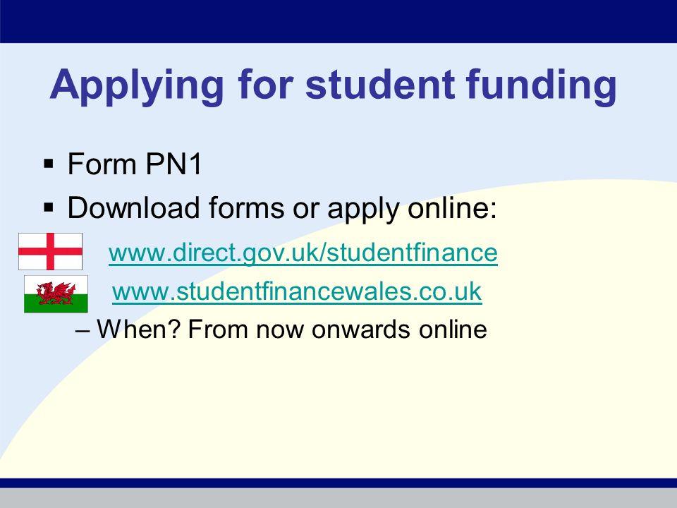 Applying for student funding Form PN1 Download forms or apply online: www.direct.gov.uk/studentfinance www.studentfinancewales.co.uk –When.