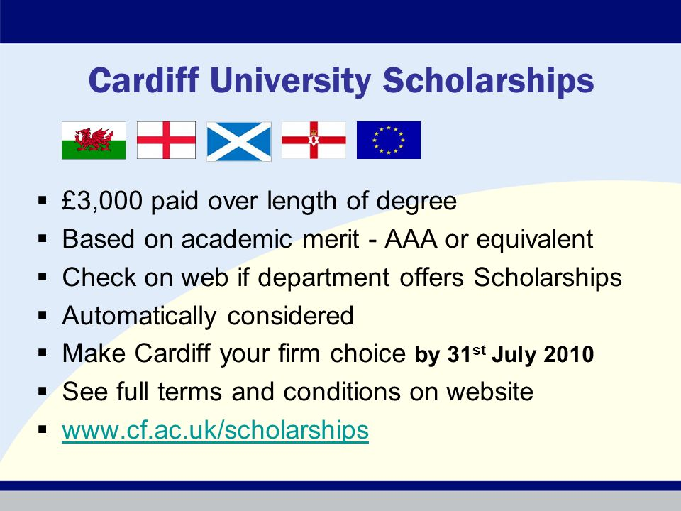 Cardiff University Scholarships £3,000 paid over length of degree Based on academic merit - AAA or equivalent Check on web if department offers Scholarships Automatically considered Make Cardiff your firm choice by 31 st July 2010 See full terms and conditions on website www.cf.ac.uk/scholarships