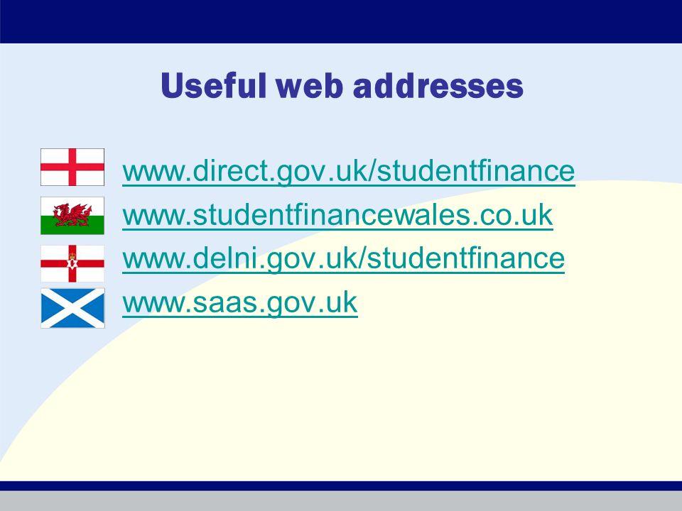 Useful web addresses www.direct.gov.uk/studentfinance www.studentfinancewales.co.uk www.delni.gov.uk/studentfinance www.saas.gov.uk