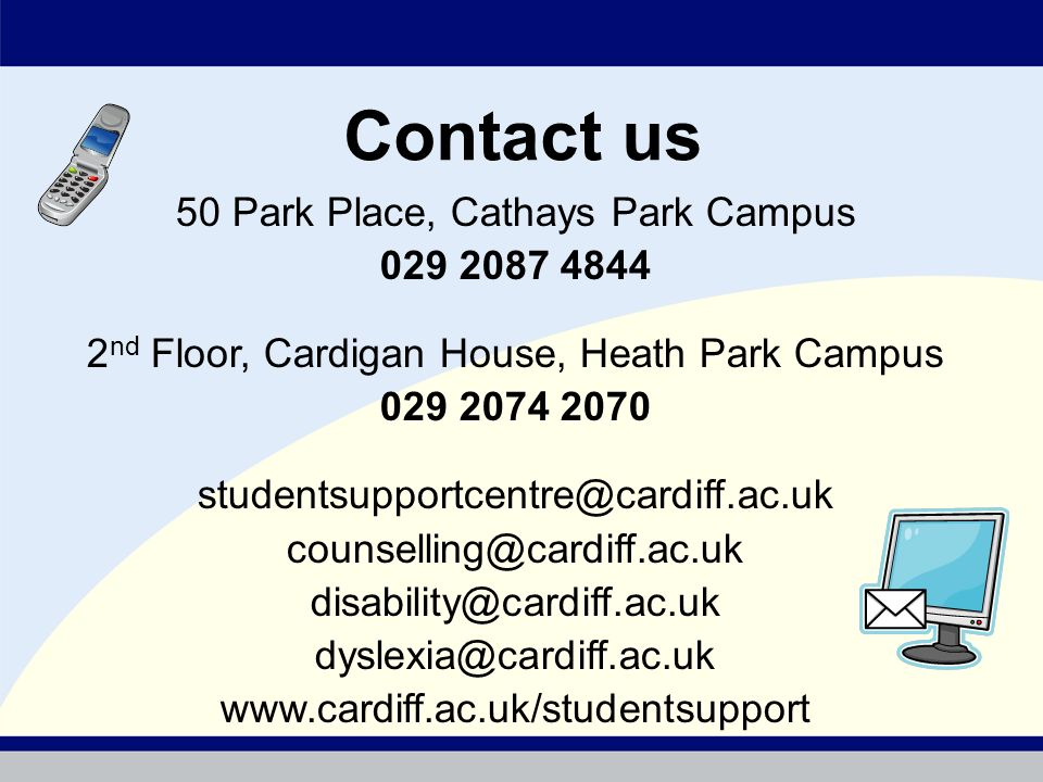 Contact us 50 Park Place, Cathays Park Campus 029 2087 4844 2 nd Floor, Cardigan House, Heath Park Campus 029 2074 2070 studentsupportcentre@cardiff.a