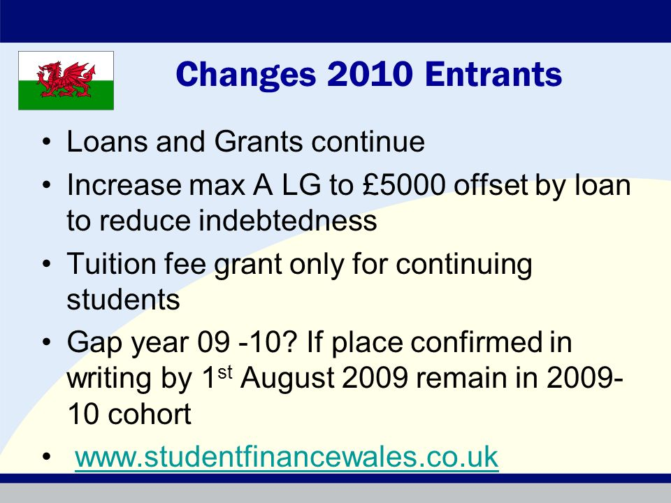 Changes 2010 Entrants Loans and Grants continue Increase max A LG to £5000 offset by loan to reduce indebtedness Tuition fee grant only for continuing