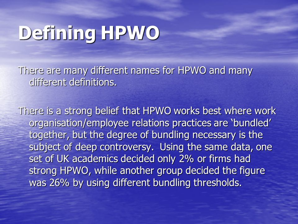 Defining HPWO There are many different names for HPWO and many different definitions. There is a strong belief that HPWO works best where work organis