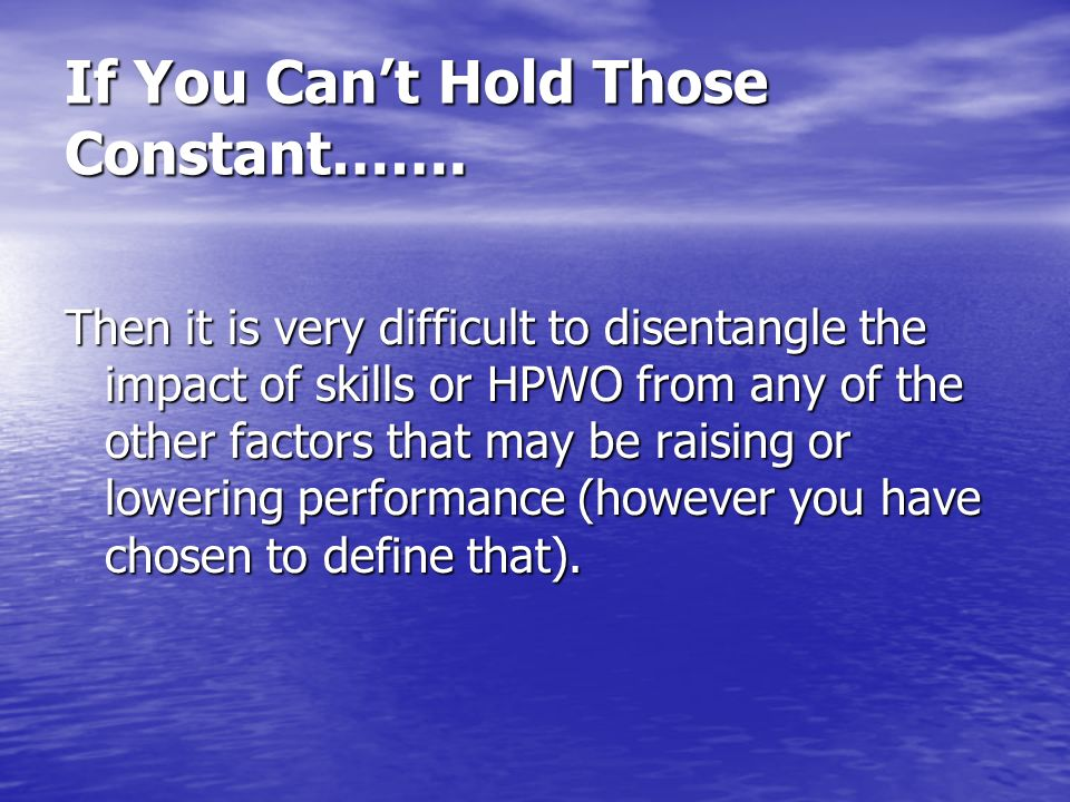If You Cant Hold Those Constant……. Then it is very difficult to disentangle the impact of skills or HPWO from any of the other factors that may be rai