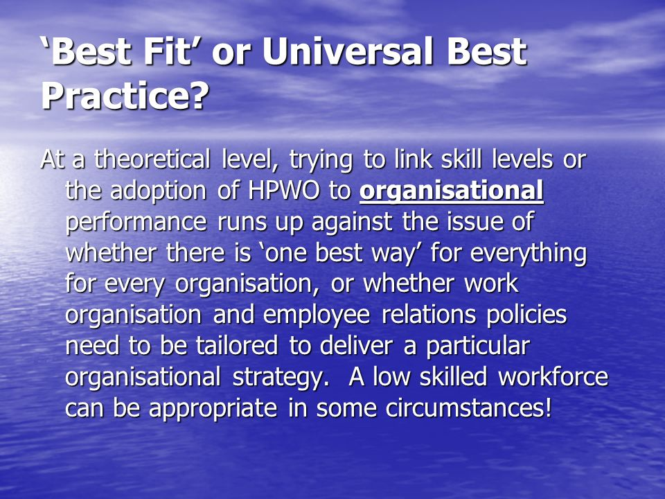 Best Fit or Universal Best Practice? At a theoretical level, trying to link skill levels or the adoption of HPWO to organisational performance runs up