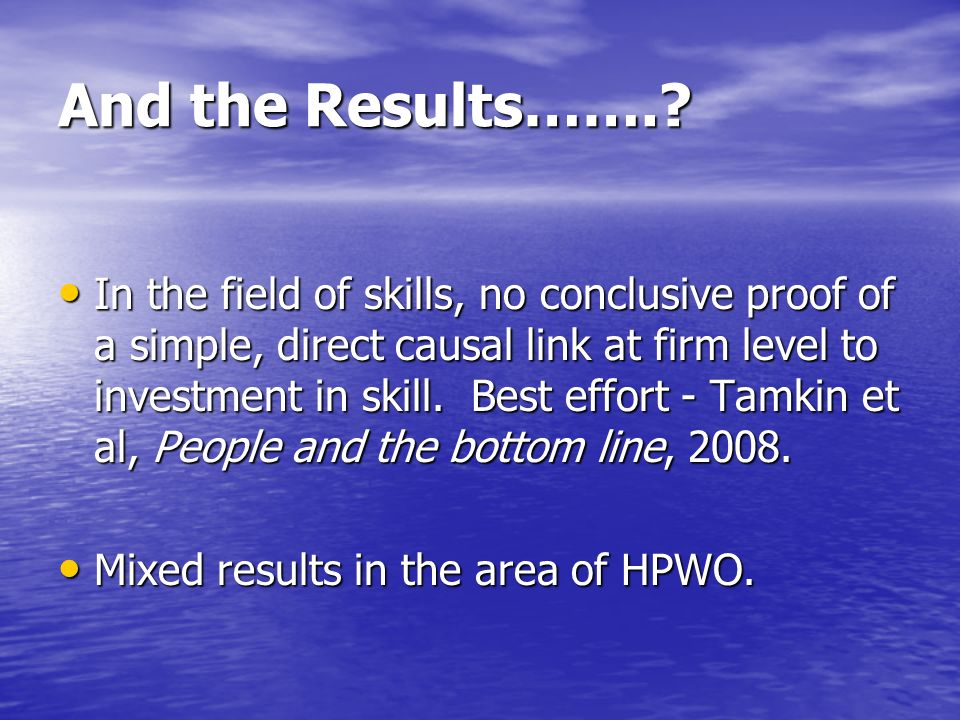 And the Results…….? In the field of skills, no conclusive proof of a simple, direct causal link at firm level to investment in skill. Best effort - Ta