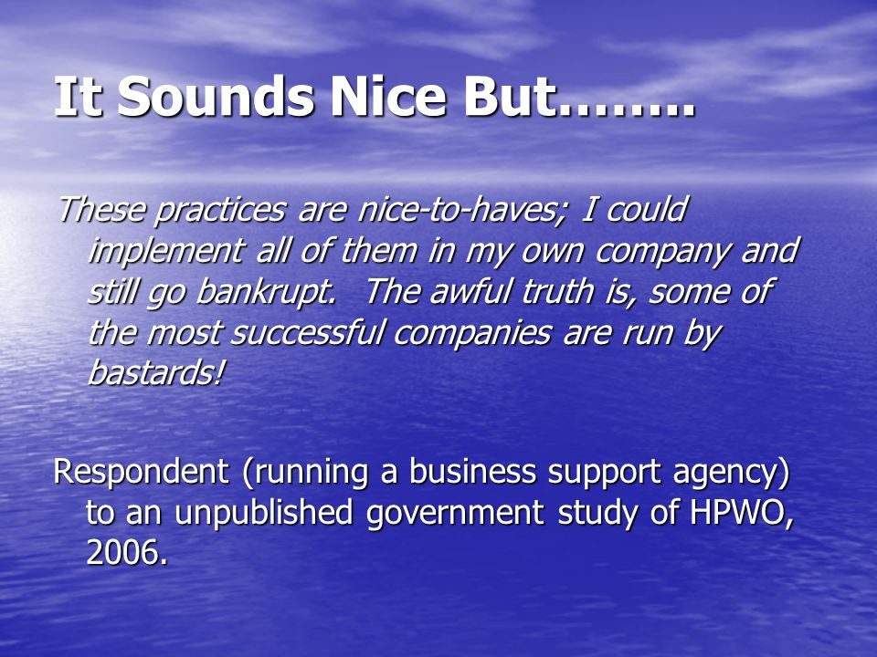It Sounds Nice But…….. These practices are nice-to-haves; I could implement all of them in my own company and still go bankrupt. The awful truth is, s