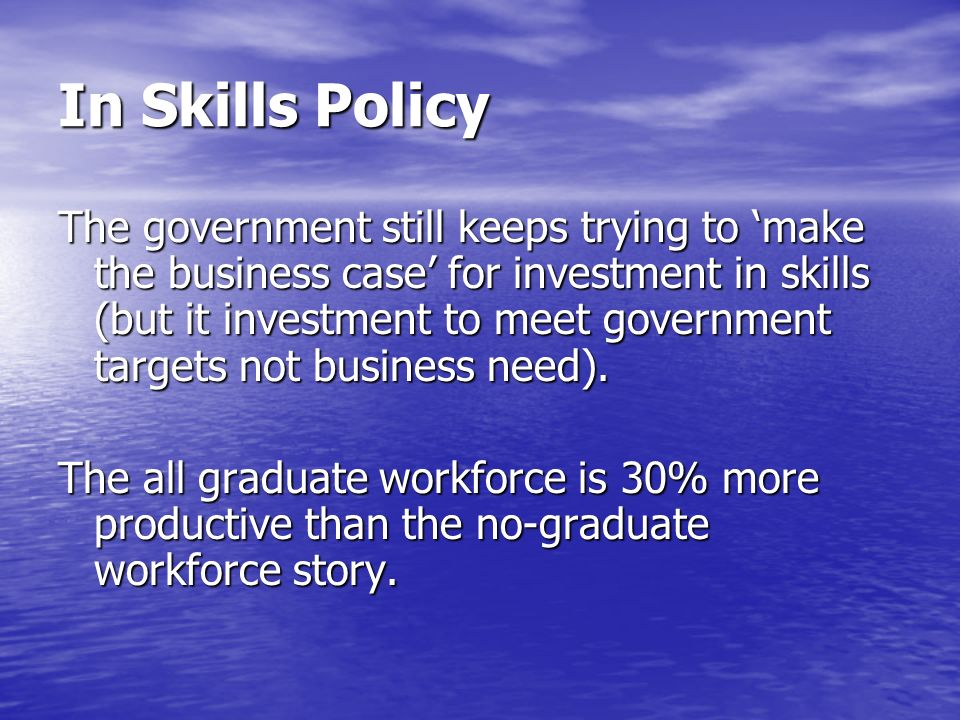 In Skills Policy The government still keeps trying to make the business case for investment in skills (but it investment to meet government targets no
