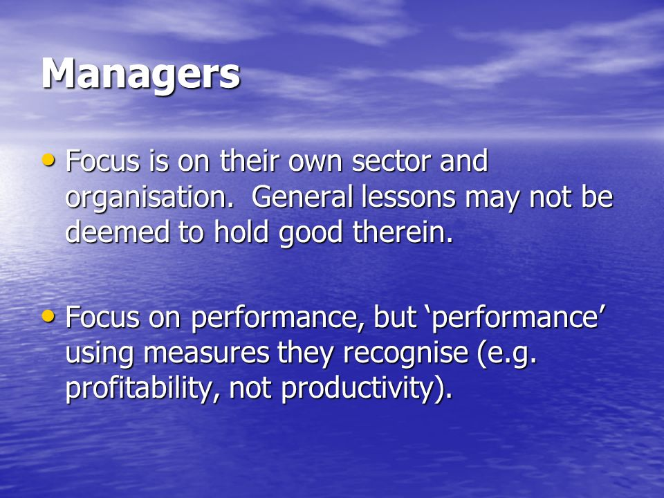 Managers Focus is on their own sector and organisation. General lessons may not be deemed to hold good therein. Focus is on their own sector and organ