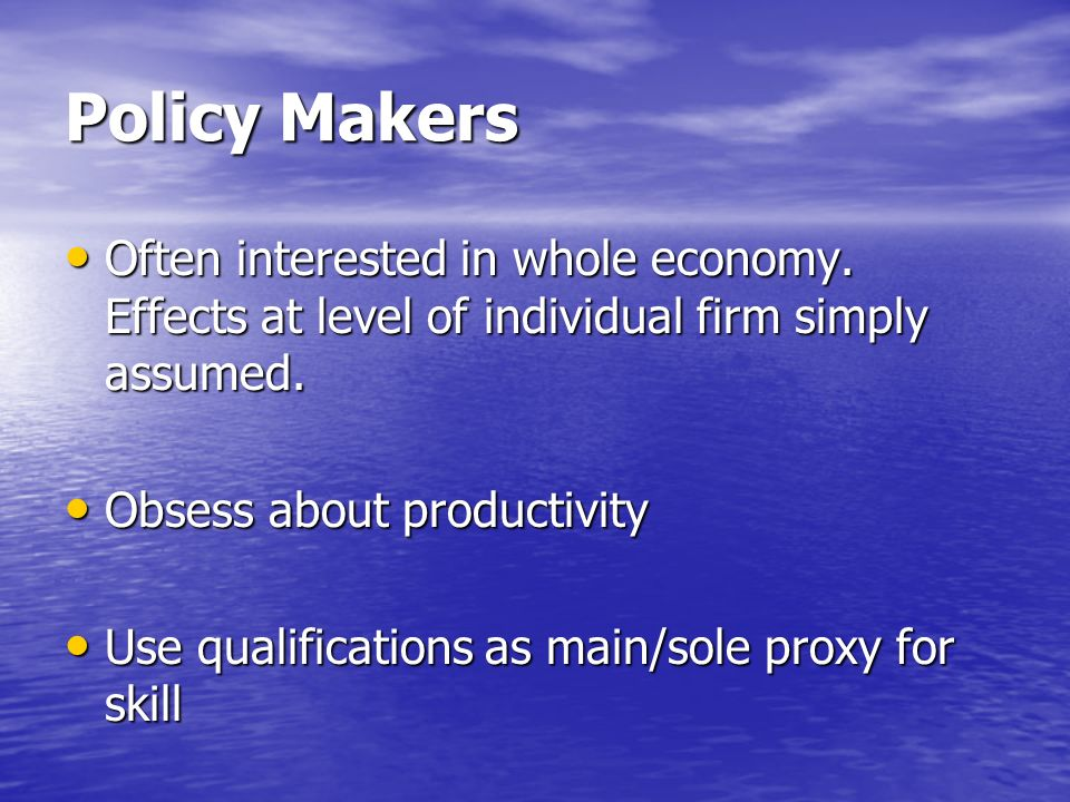 Policy Makers Often interested in whole economy. Effects at level of individual firm simply assumed. Often interested in whole economy. Effects at lev