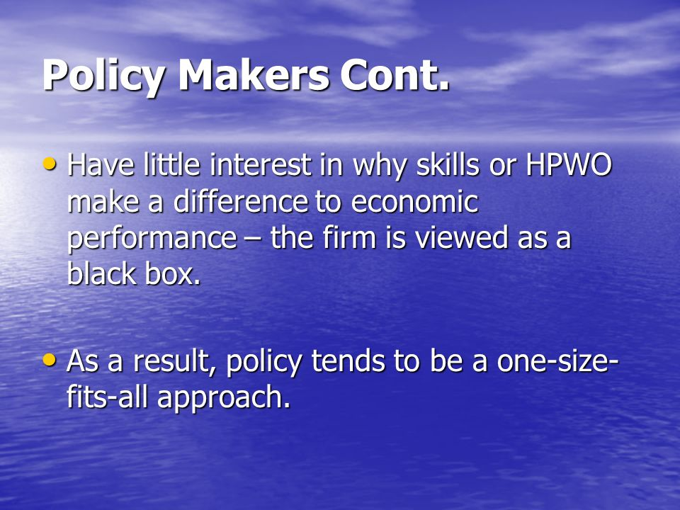 Policy Makers Cont. Have little interest in why skills or HPWO make a difference to economic performance – the firm is viewed as a black box. Have lit