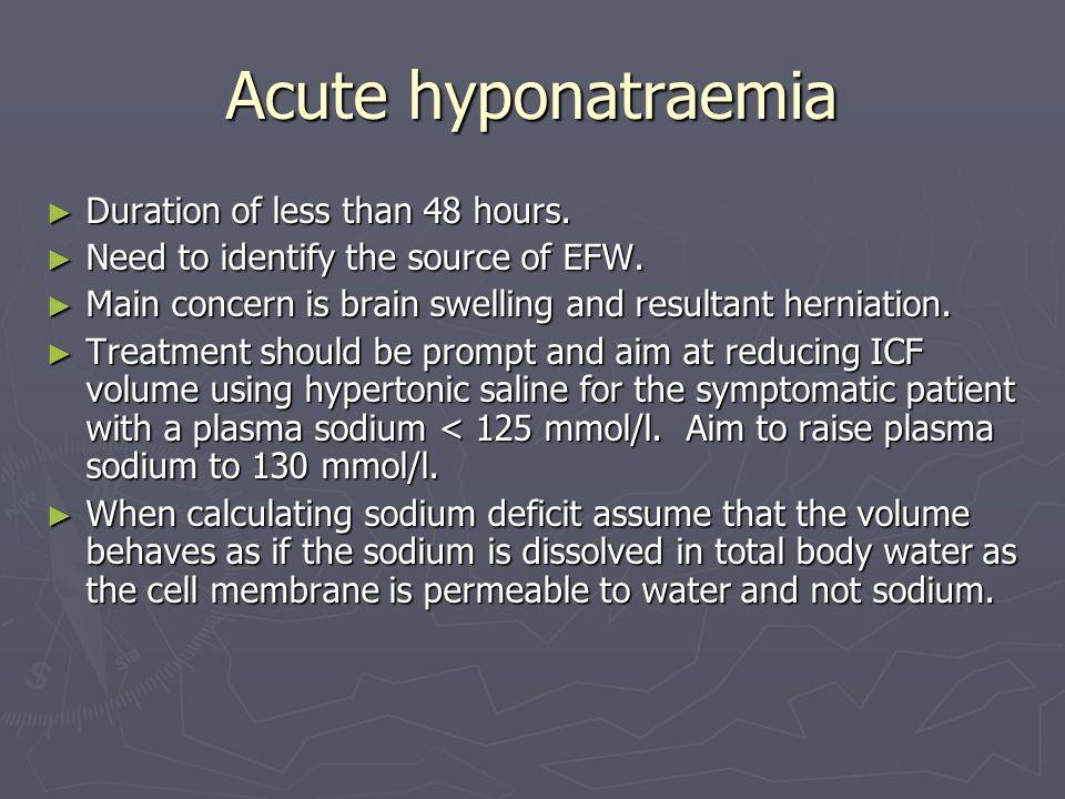 Acute hyponatraemia Duration of less than 48 hours. Duration of less than 48 hours. Need to identify the source of EFW. Need to identify the source of