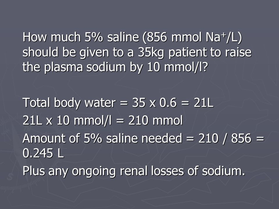 Total body water = 35 x 0.6 = 21L 21L x 10 mmol/l = 210 mmol Amount of 5% saline needed = 210 / 856 = 0.245 L Plus any ongoing renal losses of sodium.