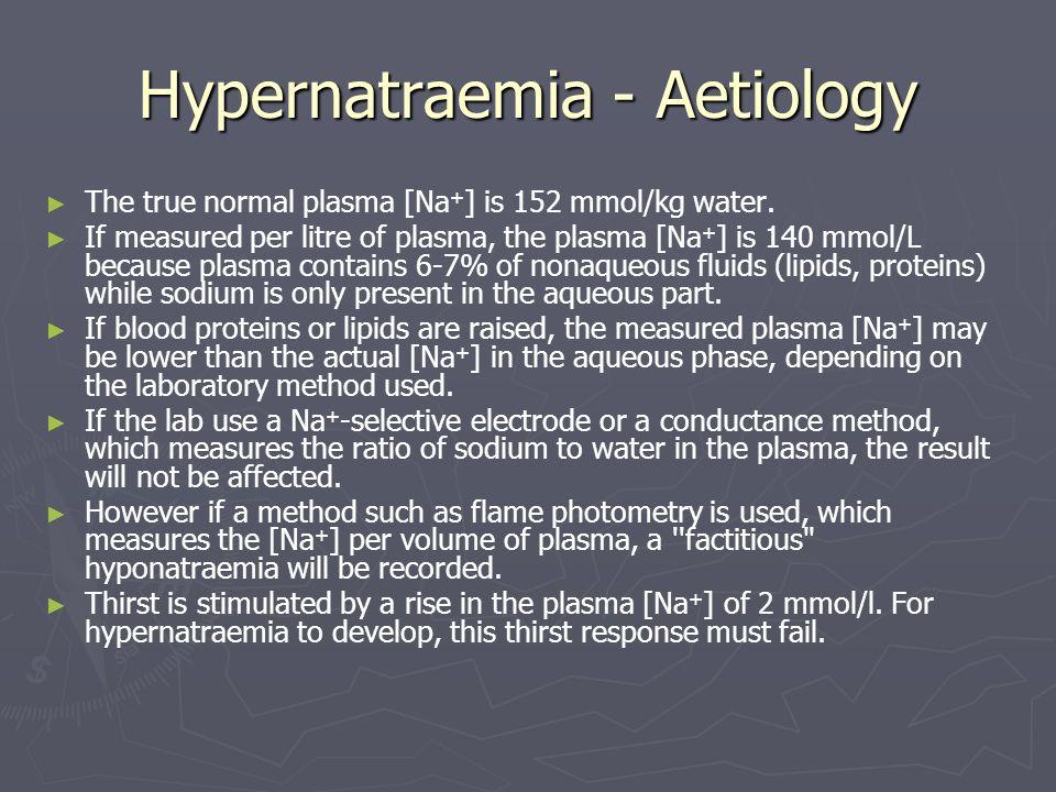 Hypernatraemia - Aetiology The true normal plasma [Na + ] is 152 mmol/kg water. If measured per litre of plasma, the plasma [Na + ] is 140 mmol/L beca