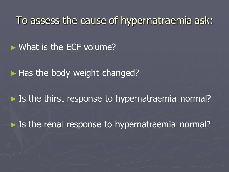 To assess the cause of hypernatraemia ask: What is the ECF volume? Has the body weight changed? Is the thirst response to hypernatraemia normal? Is th