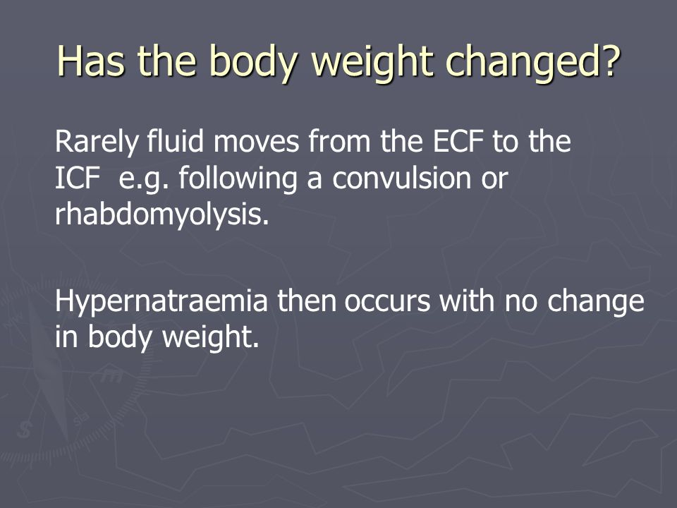 Has the body weight changed? Rarely fluid moves from the ECF to the ICF e.g. following a convulsion or rhabdomyolysis. Hypernatraemia then occurs with