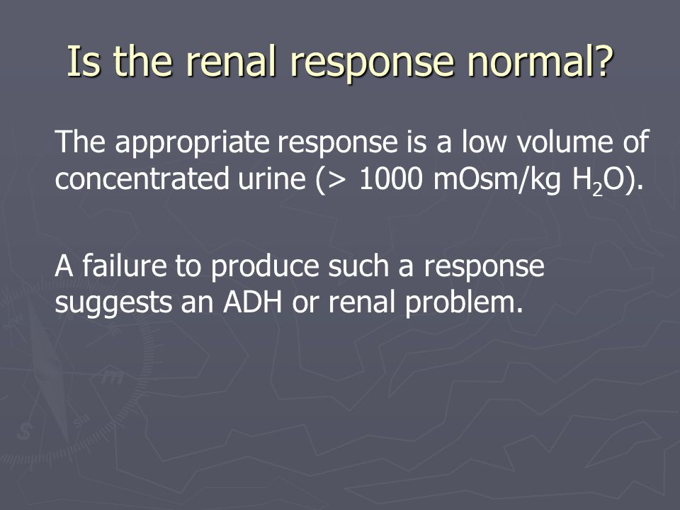Is the renal response normal? The appropriate response is a low volume of concentrated urine (> 1000 mOsm/kg H 2 O). A failure to produce such a respo