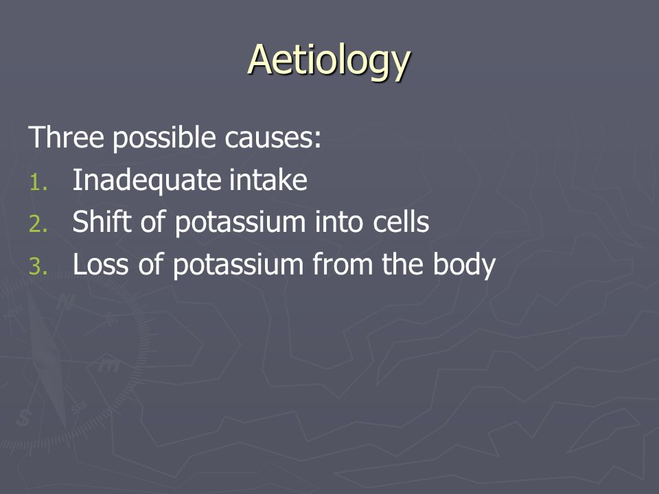 Aetiology Three possible causes: 1. 1. Inadequate intake 2. 2. Shift of potassium into cells 3. 3. Loss of potassium from the body