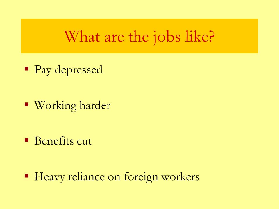 What are the jobs like Pay depressed Working harder Benefits cut Heavy reliance on foreign workers