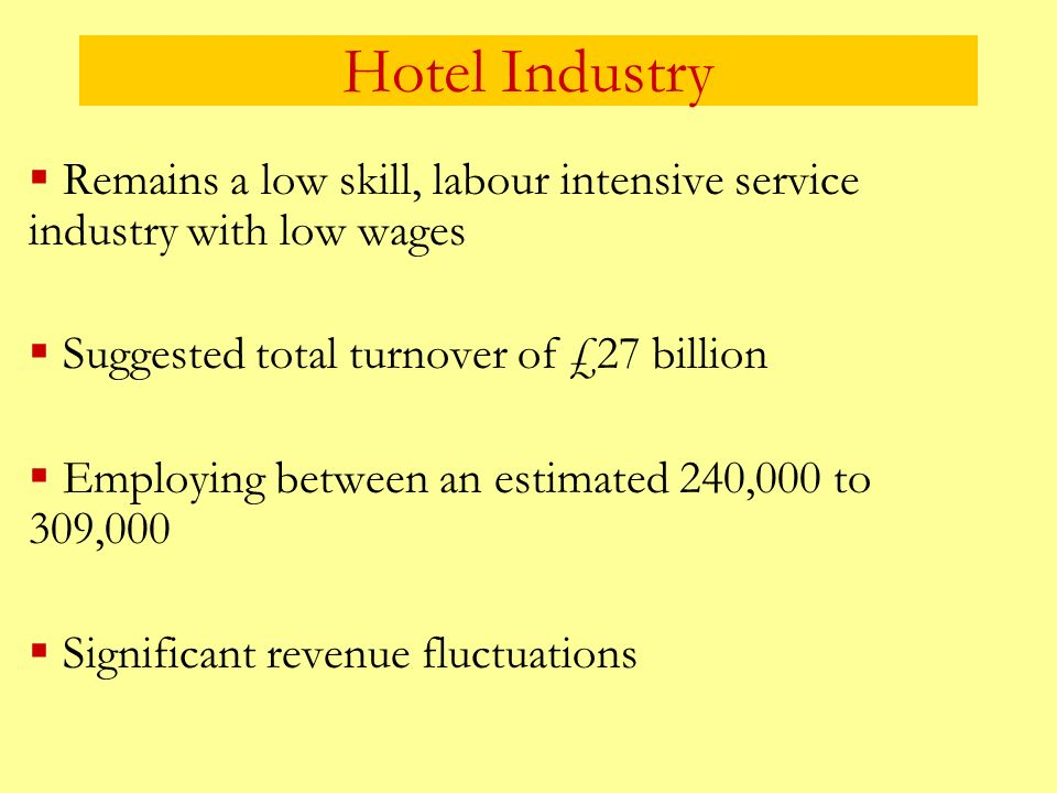 Hotel Industry Remains a low skill, labour intensive service industry with low wages Suggested total turnover of £27 billion Employing between an esti