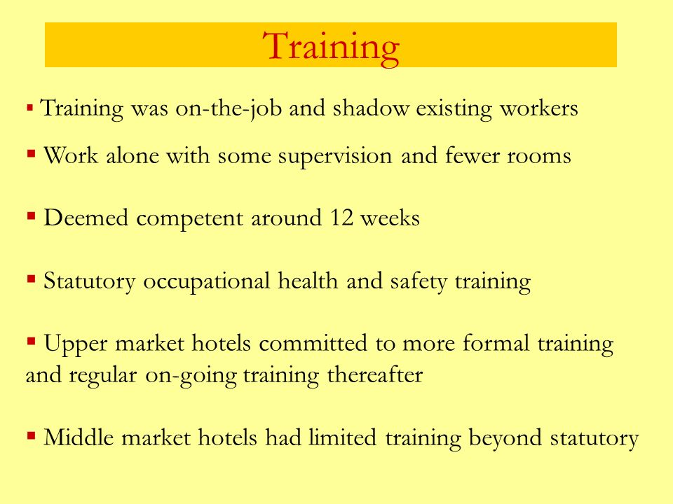 Training Training was on-the-job and shadow existing workers Work alone with some supervision and fewer rooms Deemed competent around 12 weeks Statutory occupational health and safety training Upper market hotels committed to more formal training and regular on-going training thereafter Middle market hotels had limited training beyond statutory