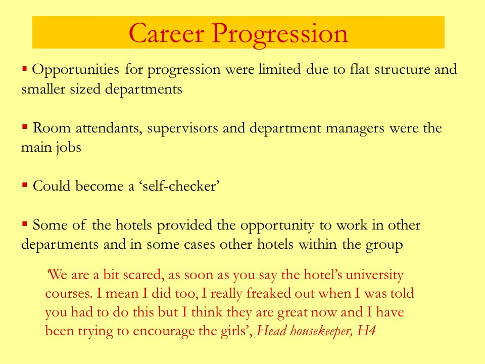 Career Progression Opportunities for progression were limited due to flat structure and smaller sized departments Room attendants, supervisors and department managers were the main jobs Could become a self-checker Some of the hotels provided the opportunity to work in other departments and in some cases other hotels within the group We are a bit scared, as soon as you say the hotels university courses.