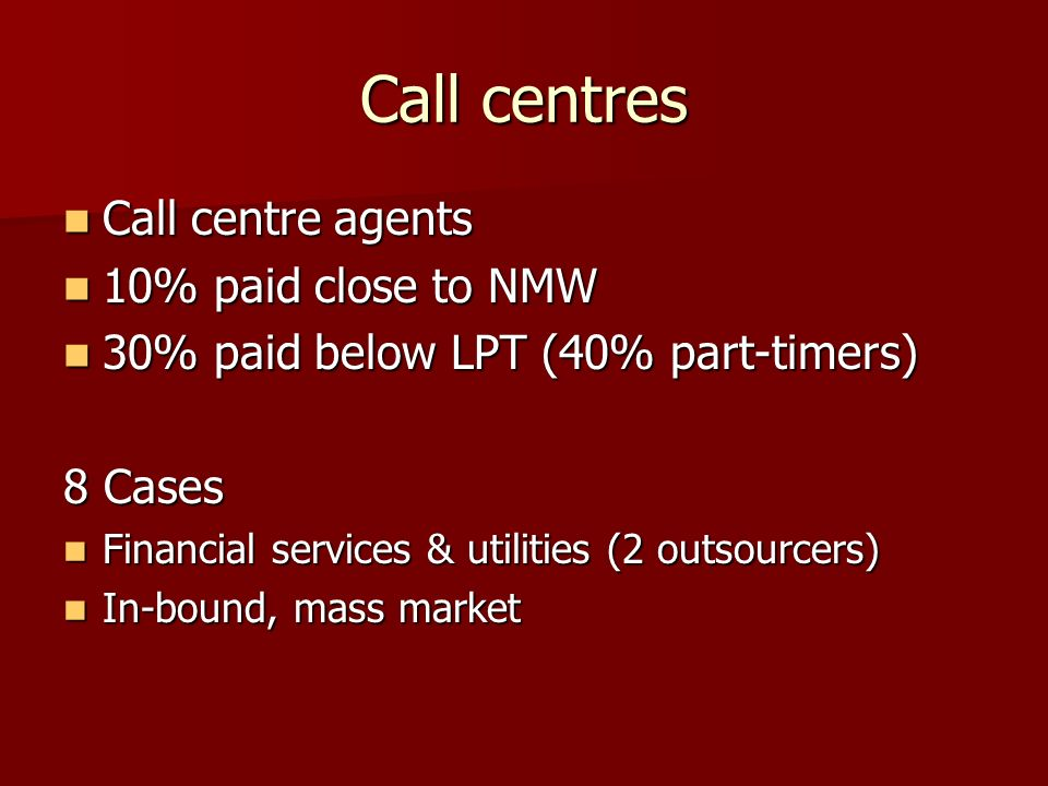 Call centres Call centre agents Call centre agents 10% paid close to NMW 10% paid close to NMW 30% paid below LPT (40% part-timers) 30% paid below LPT