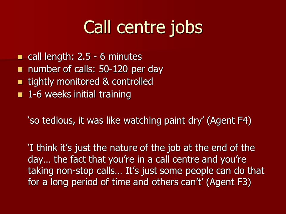 Call centre jobs call length: 2.5 - 6 minutes call length: 2.5 - 6 minutes number of calls: 50-120 per day number of calls: 50-120 per day tightly mon