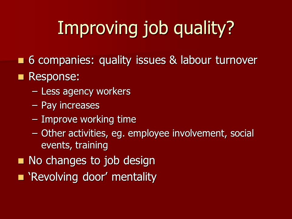 Improving job quality? 6 companies: quality issues & labour turnover 6 companies: quality issues & labour turnover Response: Response: –Less agency wo