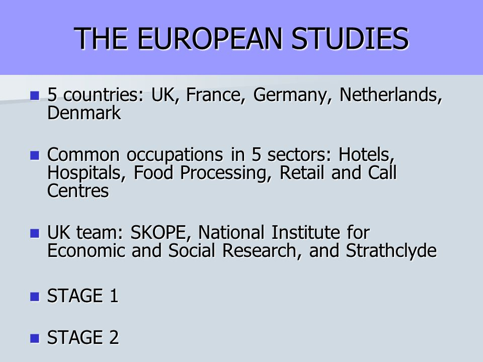 THE EUROPEAN STUDIES 5 countries: UK, France, Germany, Netherlands, Denmark 5 countries: UK, France, Germany, Netherlands, Denmark Common occupations in 5 sectors: Hotels, Hospitals, Food Processing, Retail and Call Centres Common occupations in 5 sectors: Hotels, Hospitals, Food Processing, Retail and Call Centres UK team: SKOPE, National Institute for Economic and Social Research, and Strathclyde UK team: SKOPE, National Institute for Economic and Social Research, and Strathclyde STAGE 1 STAGE 1 STAGE 2 STAGE 2