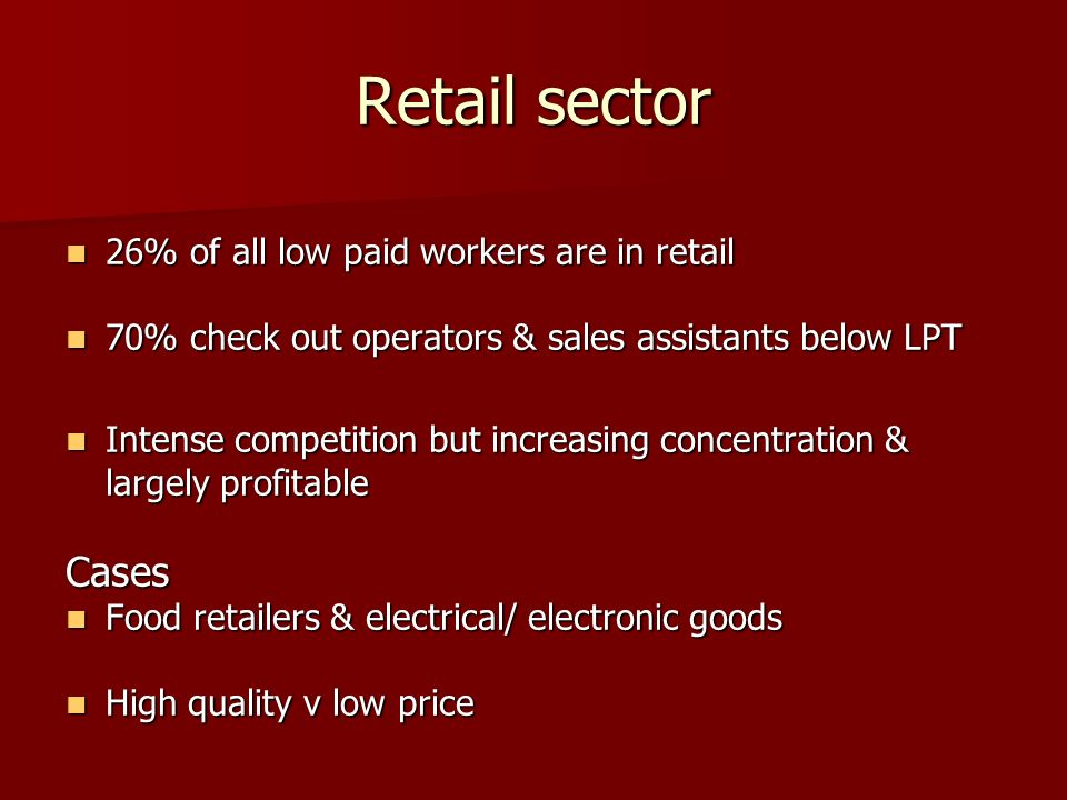Retail sector 26% of all low paid workers are in retail 26% of all low paid workers are in retail 70% check out operators & sales assistants below LPT