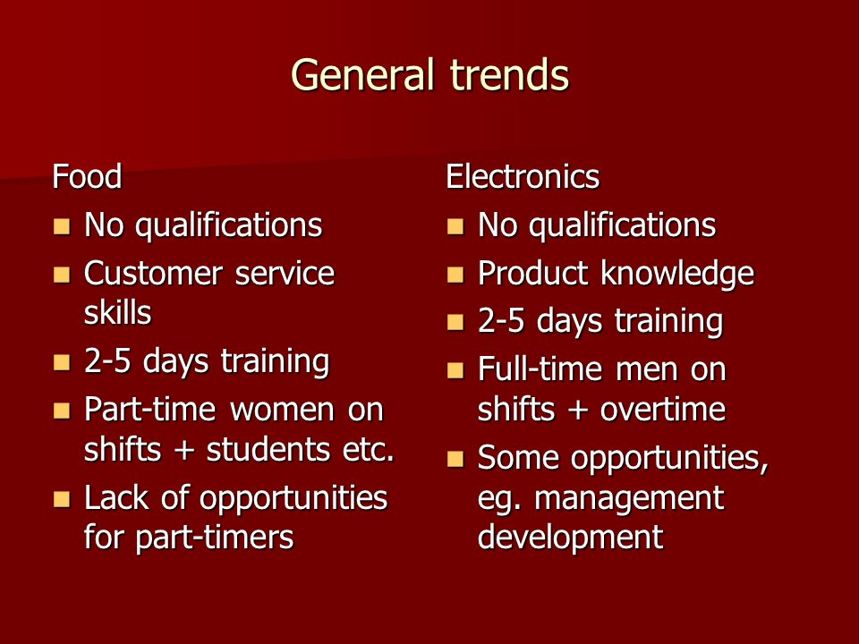 General trends Food No qualifications No qualifications Customer service skills Customer service skills 2-5 days training 2-5 days training Part-time women on shifts + students etc.