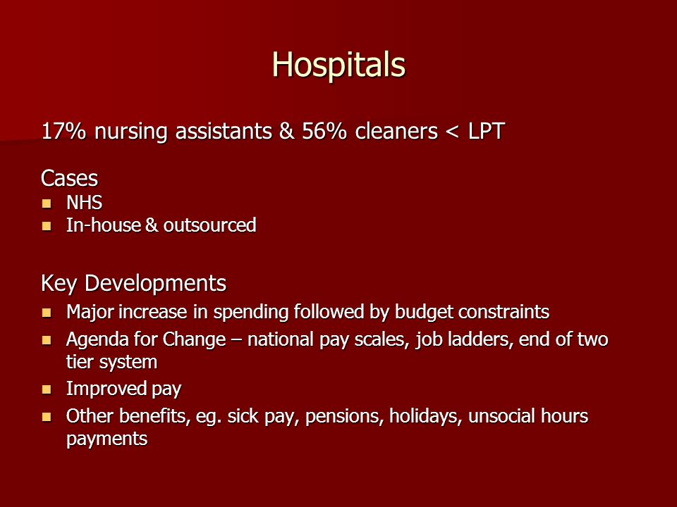Hospitals 17% nursing assistants & 56% cleaners < LPT Cases NHS NHS In-house & outsourced In-house & outsourced Key Developments Major increase in spending followed by budget constraints Major increase in spending followed by budget constraints Agenda for Change – national pay scales, job ladders, end of two tier system Agenda for Change – national pay scales, job ladders, end of two tier system Improved pay Improved pay Other benefits, eg.