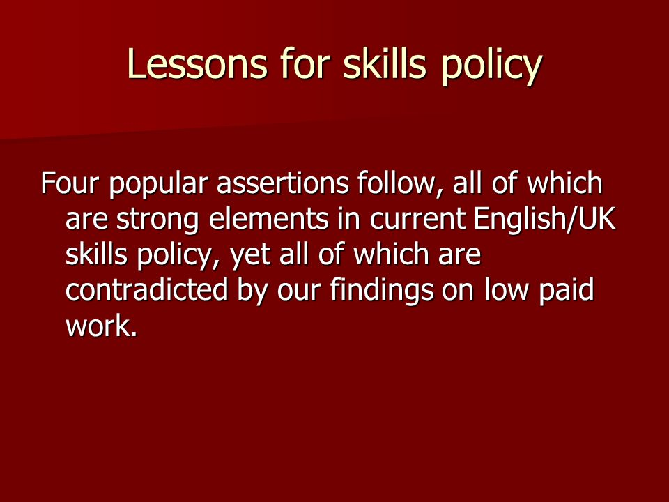 Lessons for skills policy Four popular assertions follow, all of which are strong elements in current English/UK skills policy, yet all of which are contradicted by our findings on low paid work.