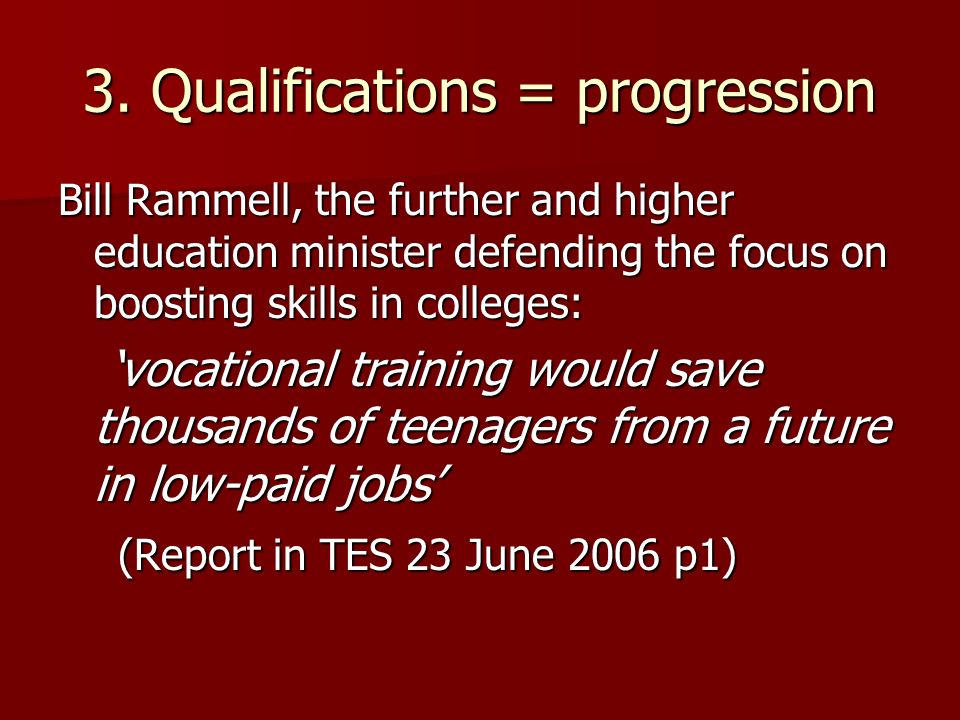 3. Qualifications = progression Bill Rammell, the further and higher education minister defending the focus on boosting skills in colleges: vocational