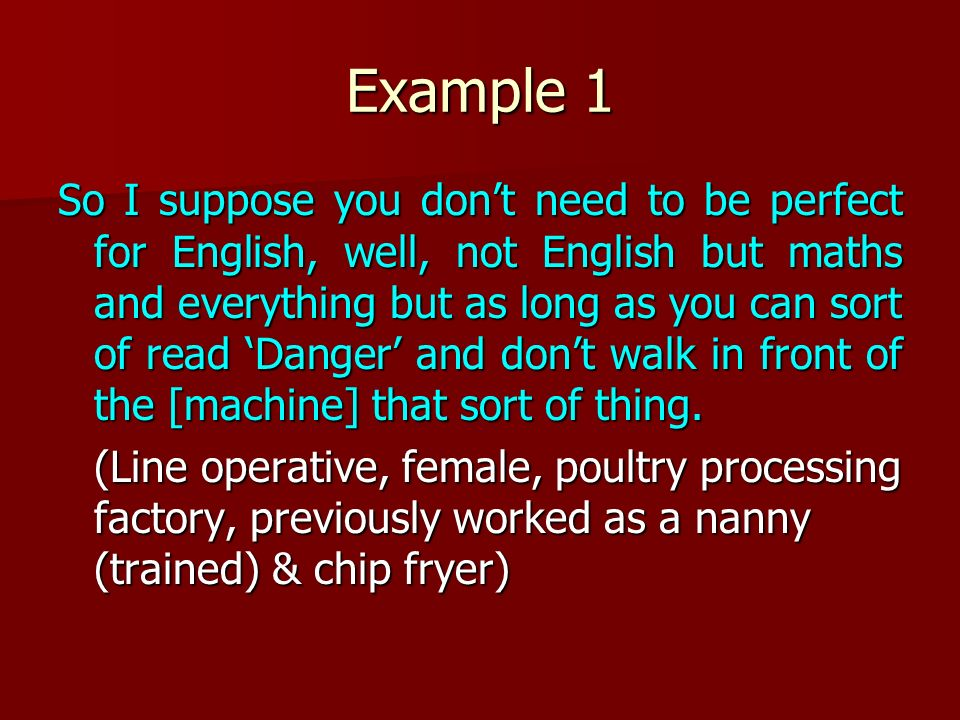 Example 1 So I suppose you dont need to be perfect for English, well, not English but maths and everything but as long as you can sort of read Danger