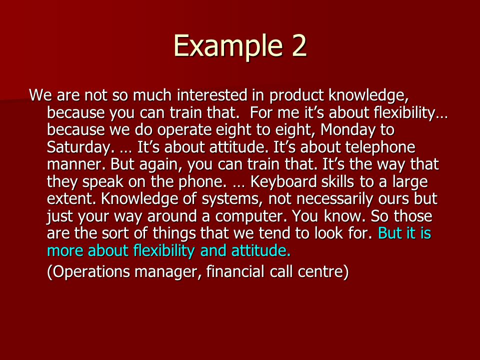 Example 2 We are not so much interested in product knowledge, because you can train that. For me its about flexibility… because we do operate eight to