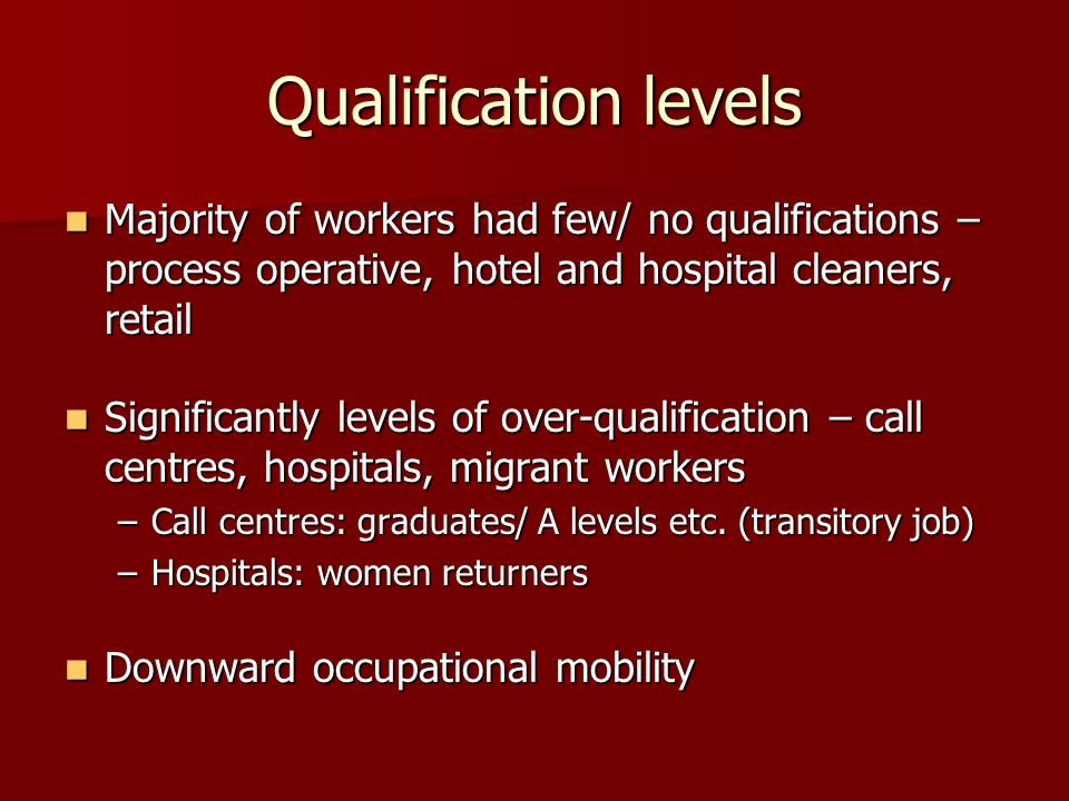 Qualification levels Majority of workers had few/ no qualifications – process operative, hotel and hospital cleaners, retail Majority of workers had few/ no qualifications – process operative, hotel and hospital cleaners, retail Significantly levels of over-qualification – call centres, hospitals, migrant workers Significantly levels of over-qualification – call centres, hospitals, migrant workers –Call centres: graduates/ A levels etc.