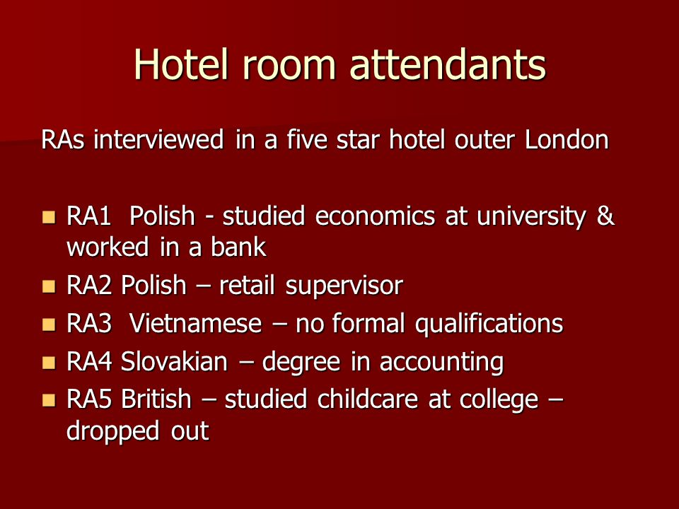 Hotel room attendants RAs interviewed in a five star hotel outer London RA1 Polish - studied economics at university & worked in a bank RA1 Polish - studied economics at university & worked in a bank RA2 Polish – retail supervisor RA2 Polish – retail supervisor RA3 Vietnamese – no formal qualifications RA3 Vietnamese – no formal qualifications RA4 Slovakian – degree in accounting RA4 Slovakian – degree in accounting RA5 British – studied childcare at college – dropped out RA5 British – studied childcare at college – dropped out