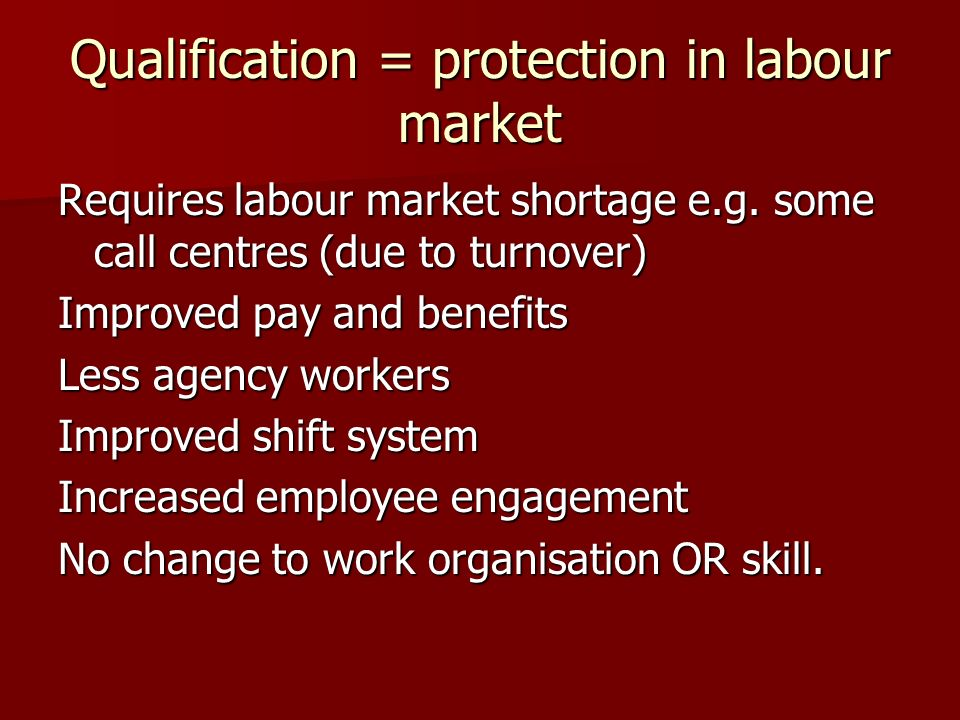 Qualification = protection in labour market Requires labour market shortage e.g. some call centres (due to turnover) Improved pay and benefits Less ag