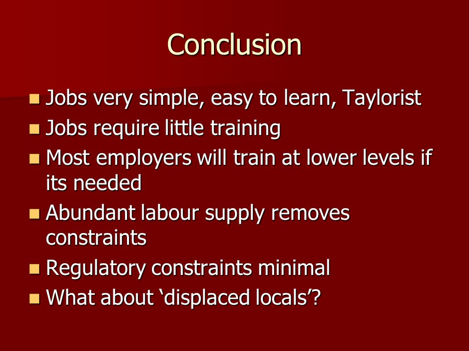 Conclusion Jobs very simple, easy to learn, Taylorist Jobs very simple, easy to learn, Taylorist Jobs require little training Jobs require little trai