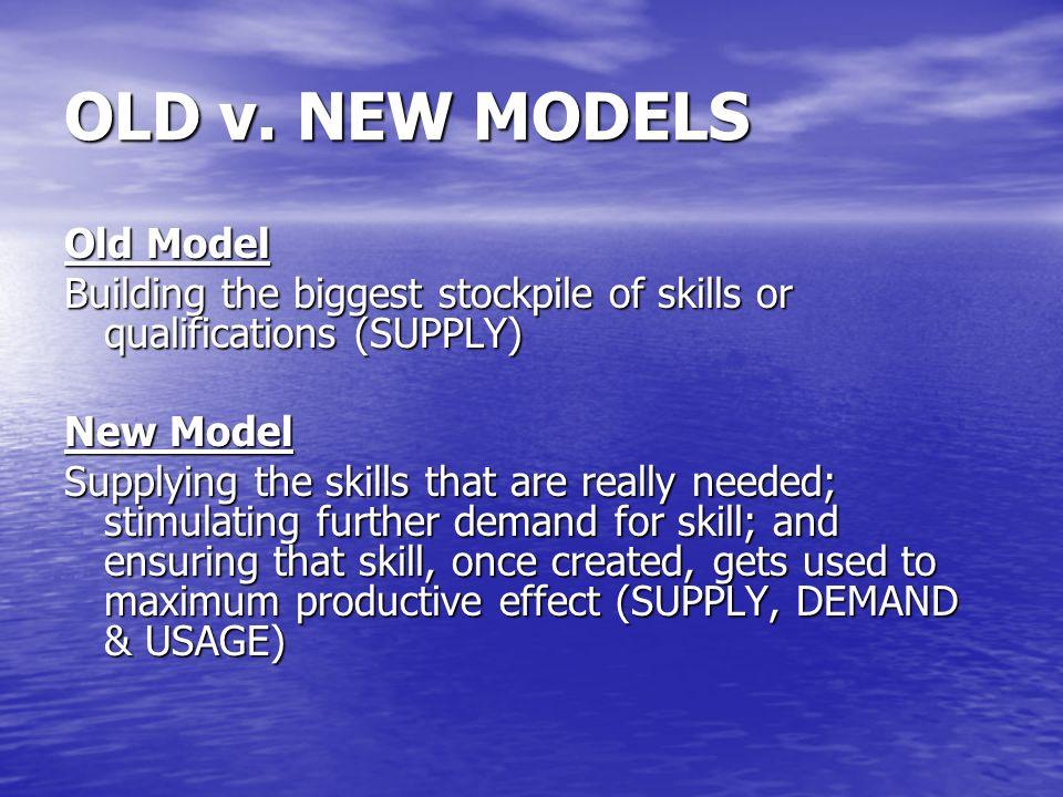 OLD v. NEW MODELS Old Model Building the biggest stockpile of skills or qualifications (SUPPLY) New Model Supplying the skills that are really needed;