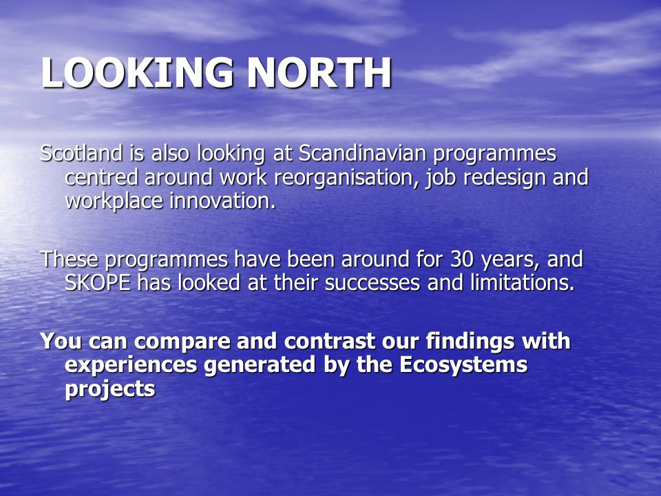 LOOKING NORTH Scotland is also looking at Scandinavian programmes centred around work reorganisation, job redesign and workplace innovation.