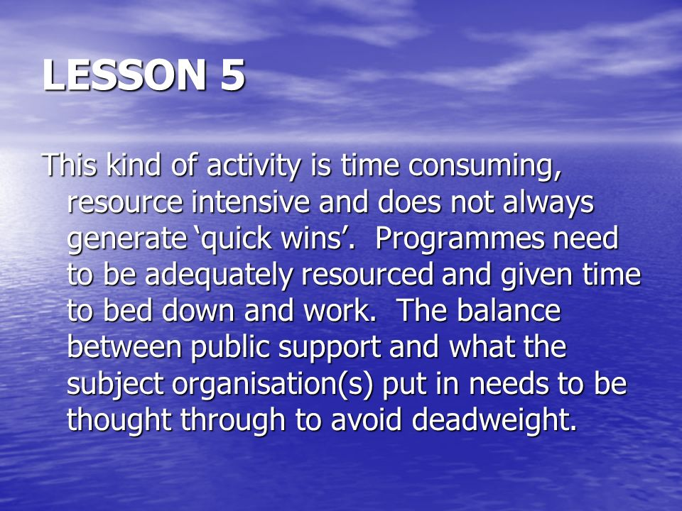 LESSON 5 This kind of activity is time consuming, resource intensive and does not always generate quick wins.