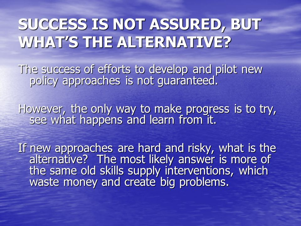 SUCCESS IS NOT ASSURED, BUT WHATS THE ALTERNATIVE.