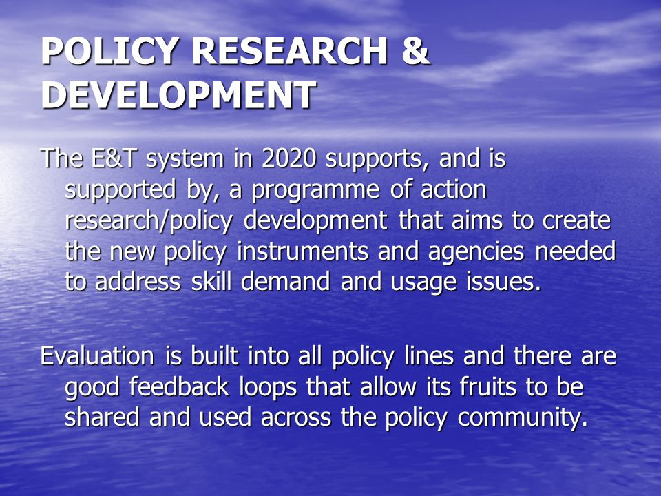 POLICY RESEARCH & DEVELOPMENT The E&T system in 2020 supports, and is supported by, a programme of action research/policy development that aims to cre