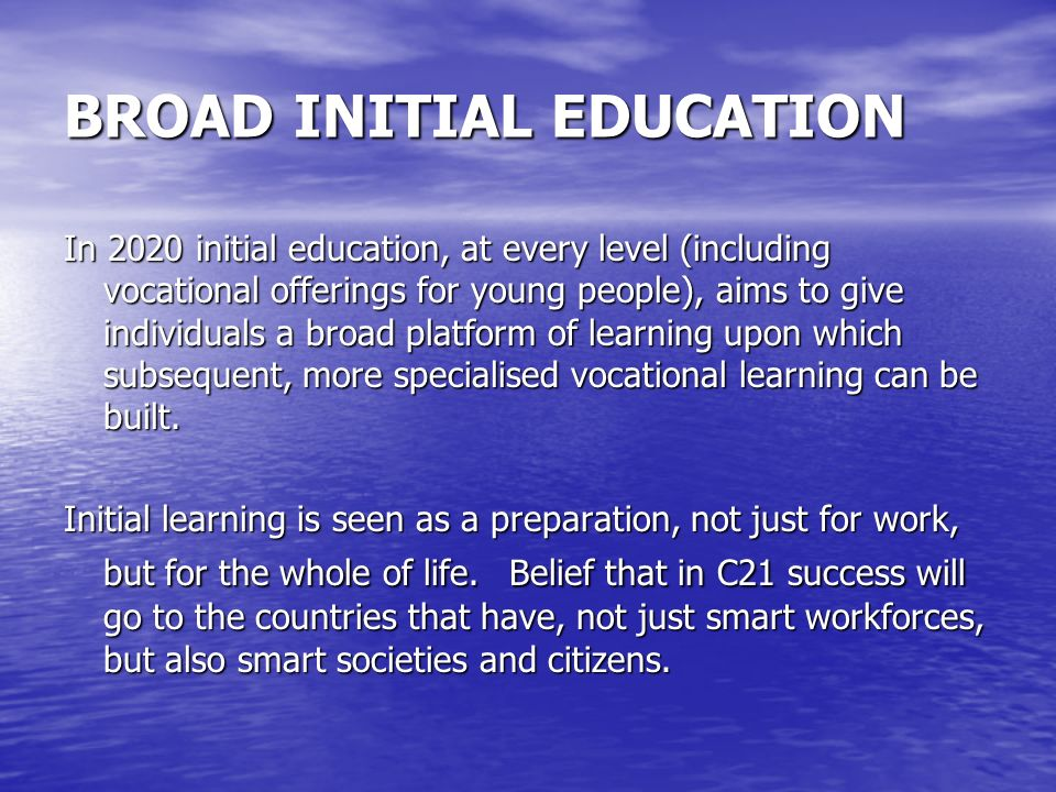 BROAD INITIAL EDUCATION In 2020 initial education, at every level (including vocational offerings for young people), aims to give individuals a broad