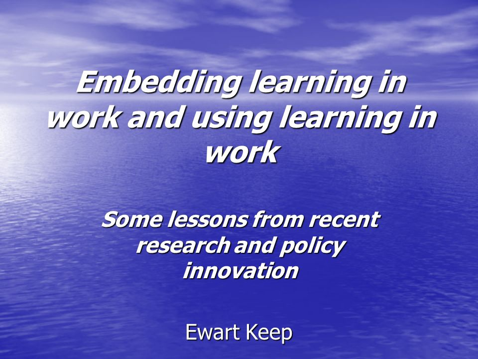 Embedding learning in work and using learning in work Some lessons from recent research and policy innovation Ewart Keep